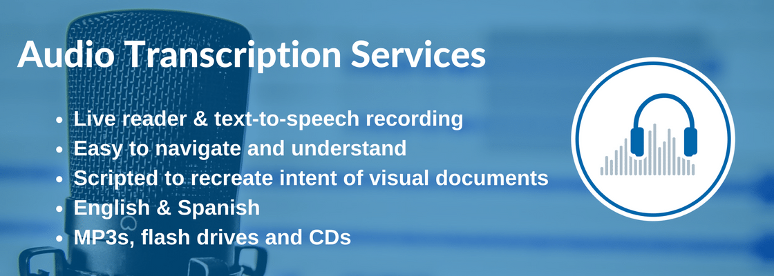 Audio transcription services. Live ready and text-to-speech recording. Easy to navigate and understand. Scripted to recreate intent of visual documents. English and Spanish. MP3s, flash drives and CDs.