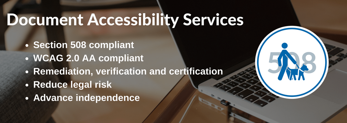Document Accessibility Services. Section 508 compliant. WCAG 2.0 AA compliant. Remediation, verification and certification. Reduce legal risk and advance independence.