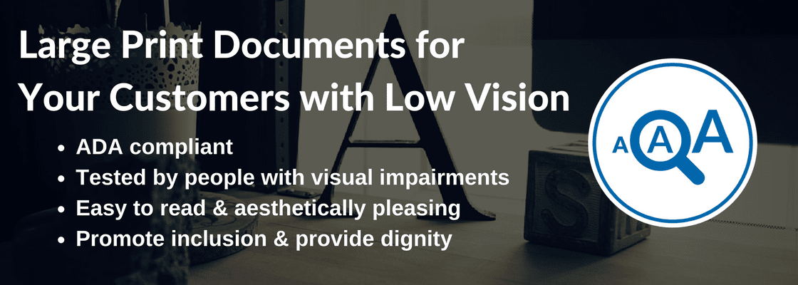 Large print documents for your customers with low vision. ADA compliant. Tested by people with visual impairments. Easy to read and aesthetically pleasing. Promote inclusion and provide dignity.