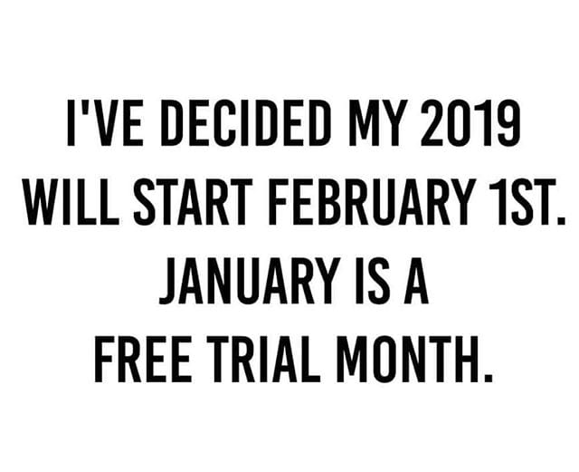 """""""I've decided my 2019 will start February 1st. January is a free trial month."""""""